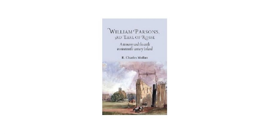 Cover William Parsons, 3rd Earl of Rosse Astronomy and the Castle in Nineteenth-century Ireland